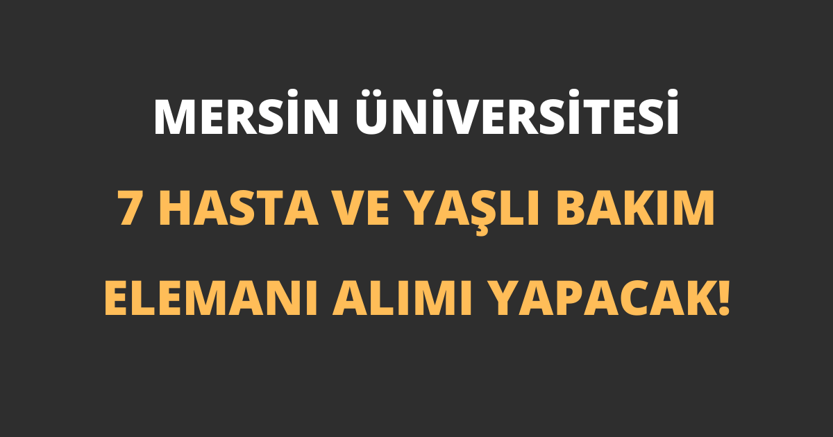 Mersin Üniversitesi 7 Hasta ve Yaşlı Bakım Elemanı Alımı Yapacak!