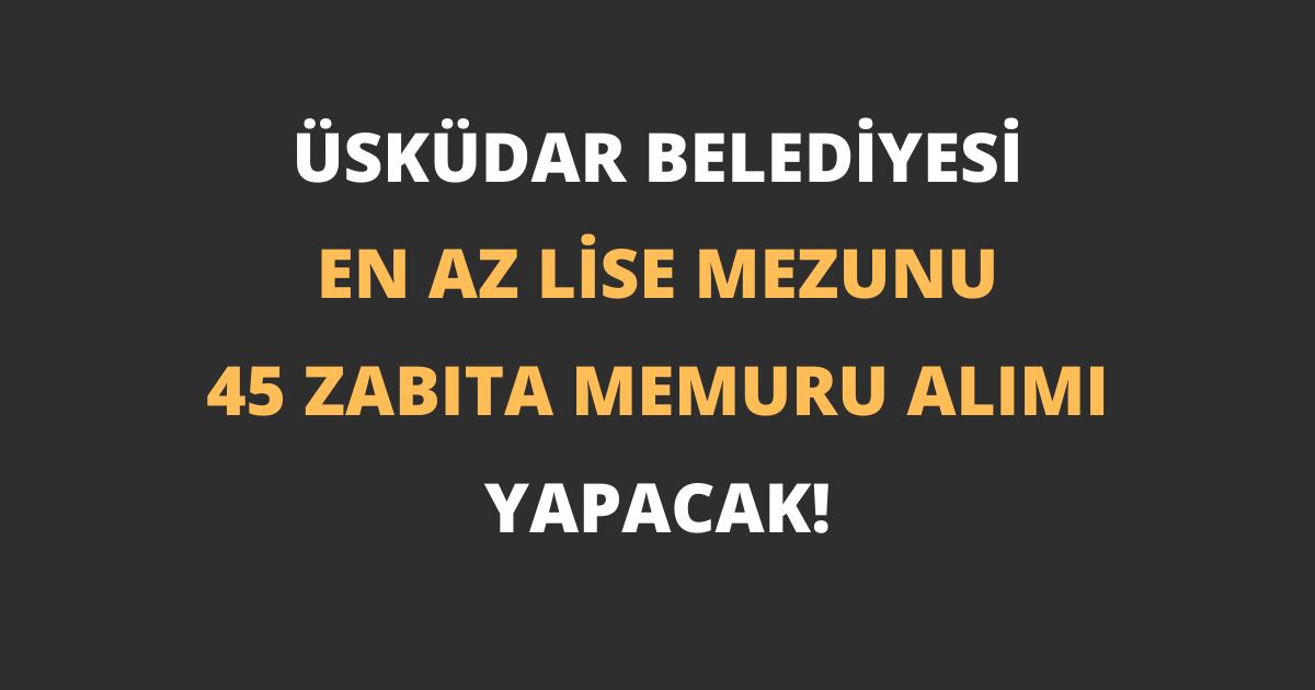 Üsküdar Belediyesi En Az Lise Mezunu 45 Zabıta Memuru Alımı Yapacak!