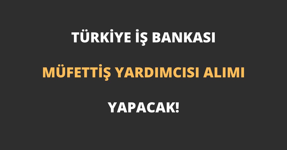 Türkiye İş Bankası Müfettiş Yardımcısı Alımı 2021 İlanı