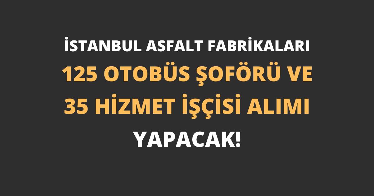İstanbul Asfalt Fabrikaları 125 Otobüs Şoförü ve 35 Hizmet İşçisi Alımı Yapacak!