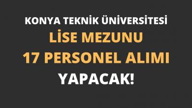 Konya Teknik Üniversitesi Lise Mezunu 17 Personel Alımı Yapacak!