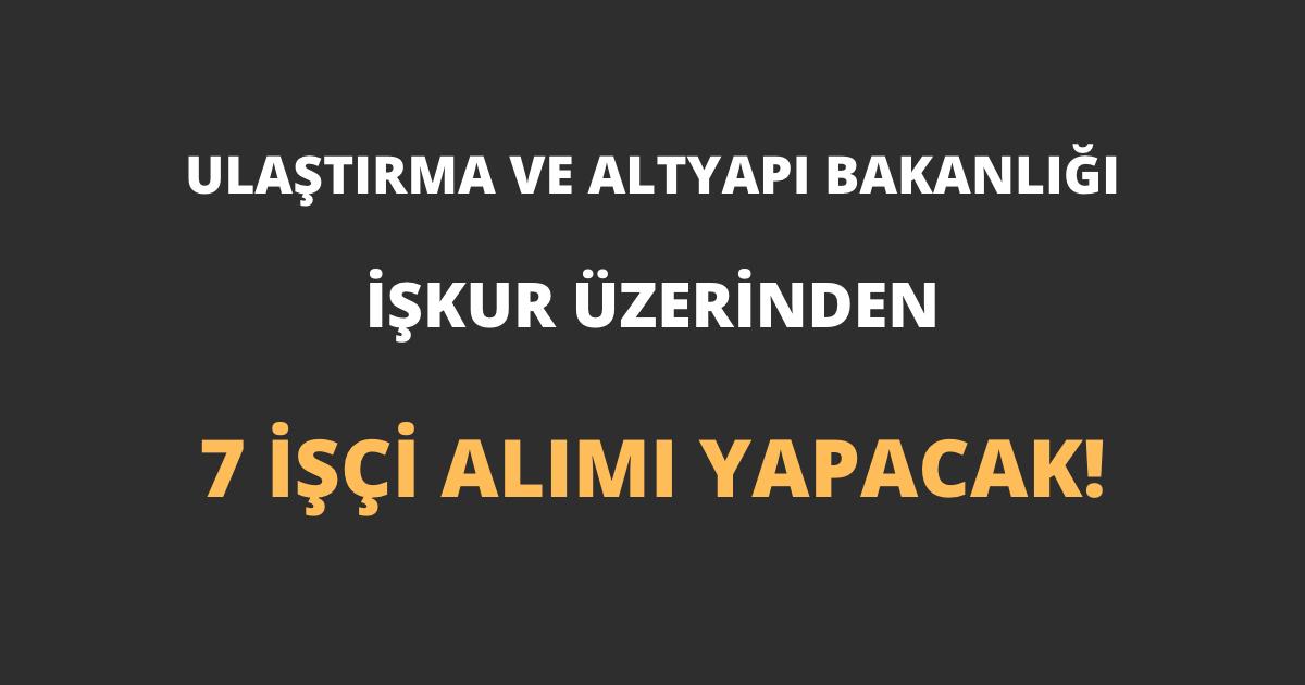 Ulaştırma ve Altyapı Bakanlığı İŞKUR Üzerinden 7 İşçi Alımı Yapacak!